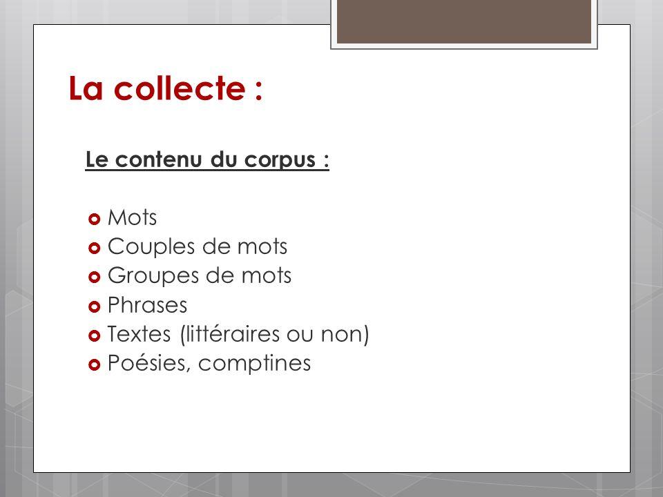 La collecte : Le contenu du corpus : Mots Couples de mots Groupes de mots Phrases Textes (littéraires ou non) Poésies, comptines