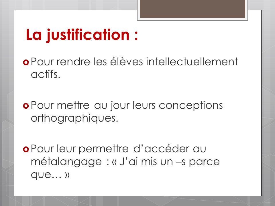 La justification : Pour rendre les élèves intellectuellement actifs. Pour mettre au jour leurs conceptions orthographiques. Pour leur permettre daccéd