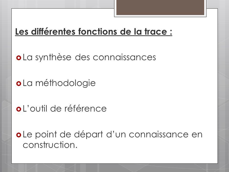 Les différentes fonctions de la trace : La synthèse des connaissances La méthodologie Loutil de référence Le point de départ dun connaissance en const