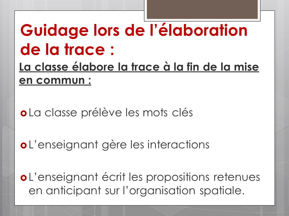 Guidage lors de lélaboration de la trace : La classe élabore la trace à la fin de la mise en commun : La classe prélève les mots clés Lenseignant gère