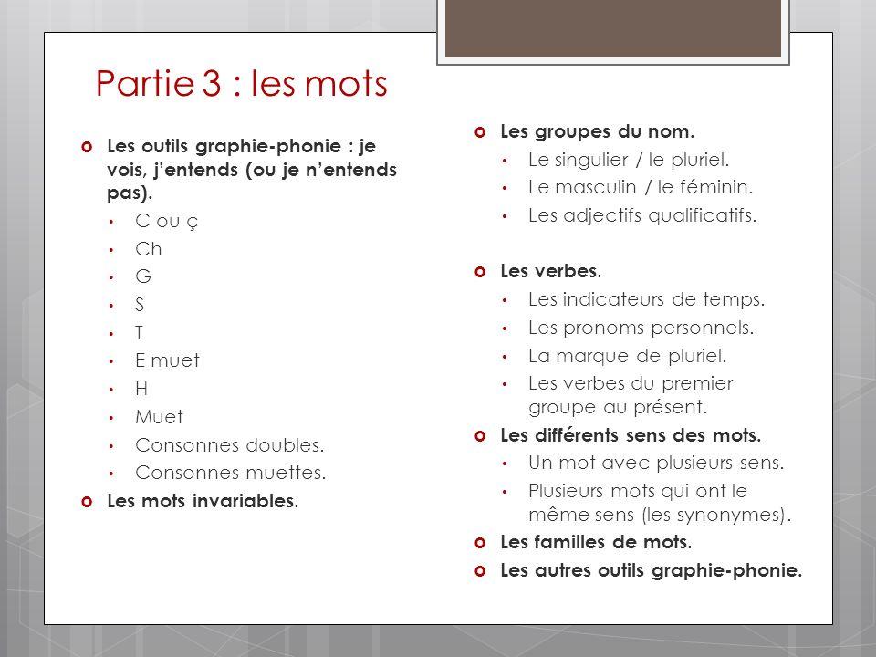 Partie 3 : les mots Les outils graphie-phonie : je vois, jentends (ou je nentends pas). C ou ç Ch G S T E muet H Muet Consonnes doubles. Consonnes mue