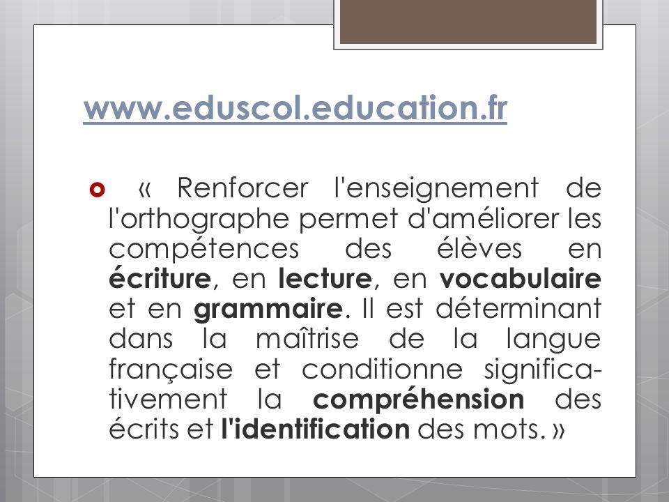 www.eduscol.education.fr « Renforcer l'enseignement de l'orthographe permet d'améliorer les compétences des élèves en écriture, en lecture, en vocabul