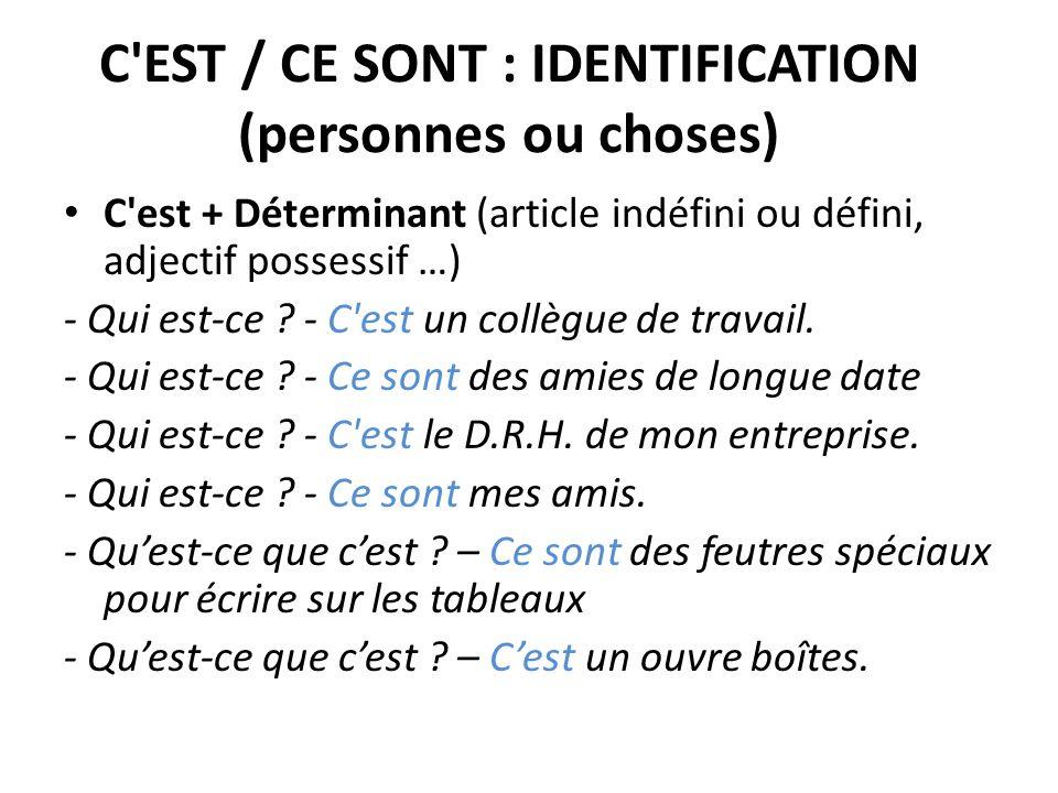 C'EST / CE SONT : IDENTIFICATION (personnes ou choses) C'est + Déterminant (article indéfini ou défini, adjectif possessif …) - Qui est-ce ? - C'est u
