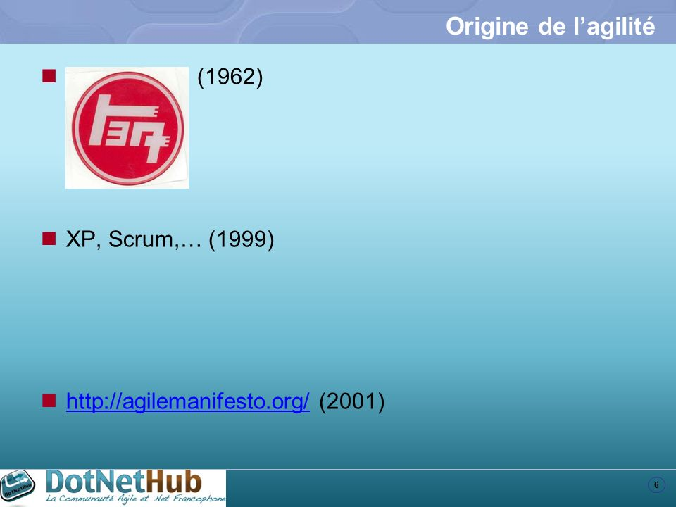 6 Origine de lagilité Toyota (1962) XP, Scrum,… (1999) http://agilemanifesto.org/ (2001) http://agilemanifesto.org/