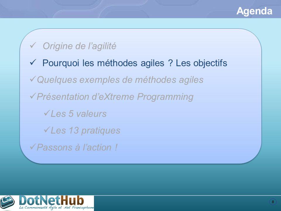 8 Agenda Origine de lagilité Pourquoi les méthodes agiles ? Les objectifs Quelques exemples de méthodes agiles Présentation deXtreme Programming Les 5