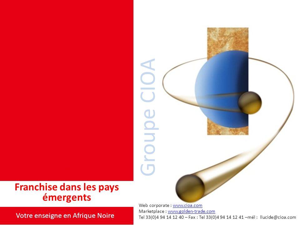 Franchise dans les pays émergents Groupe CIOA Votre enseigne en Afrique Noire Web corporate : www.cioa.comwww.cioa.com Marketplace : www.golden-trade.comwww.golden-trade.com Tel 33(0)4 94 14 12 40 – Fax : Tel 33(0)4 94 14 12 41 –mél : llucide@cioa.com