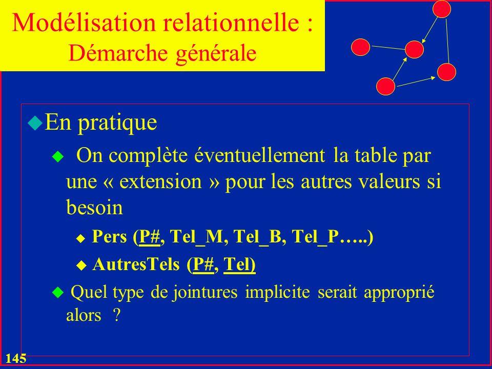 144 u En pratique u Un attribut seul avec nuls fréquents tel que NomJF reste en général dans « sa » table, p.ex., Pers u Attribut à quelques de valeurs, p.ex.