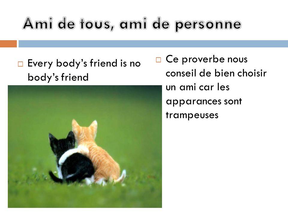 Every bodys friend is no bodys friend Ce proverbe nous conseil de bien choisir un ami car les apparances sont trampeuses