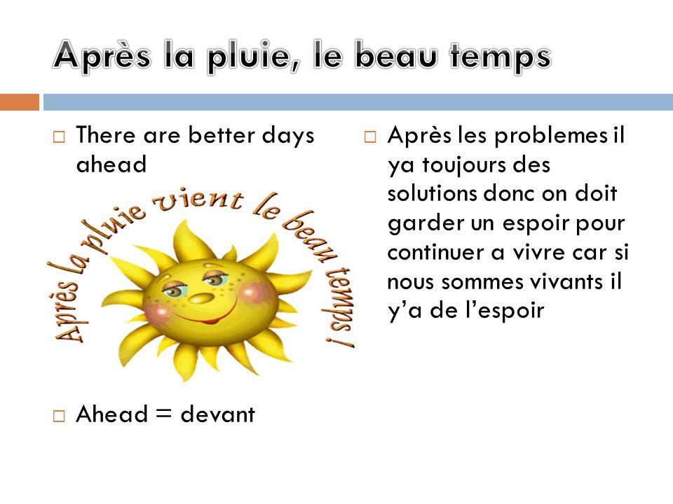 There are better days ahead Ahead = devant Après les problemes il ya toujours des solutions donc on doit garder un espoir pour continuer a vivre car s