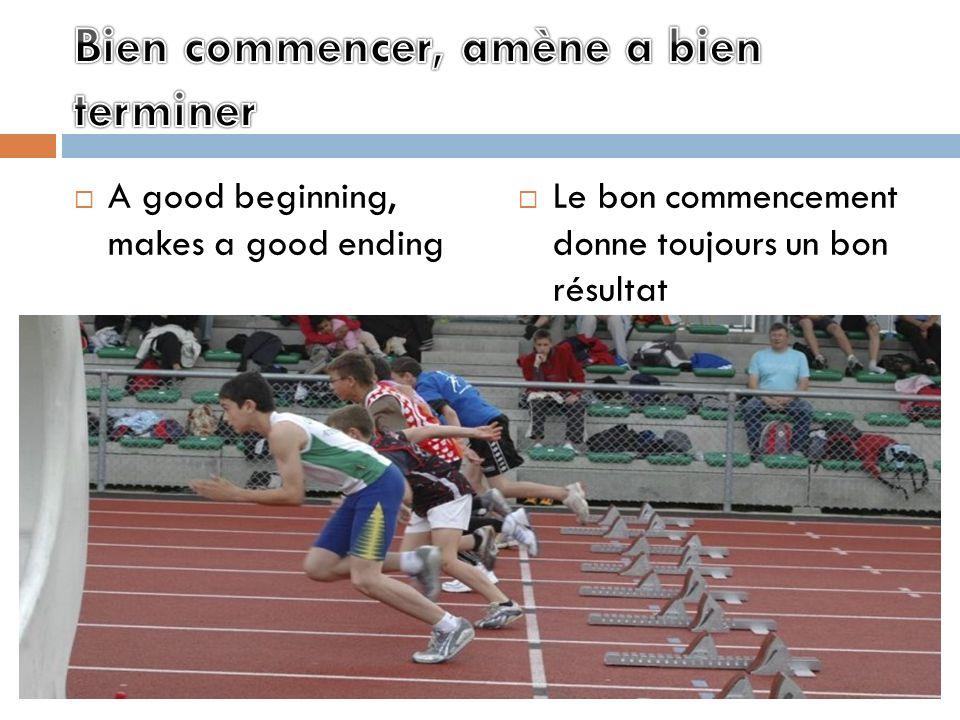 A good beginning, makes a good ending Le bon commencement donne toujours un bon résultat