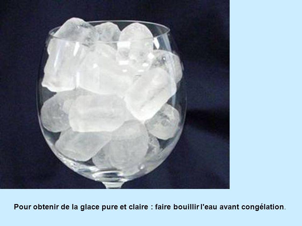 Pour obtenir de la glace pure et claire : faire bouillir l'eau avant congélation.