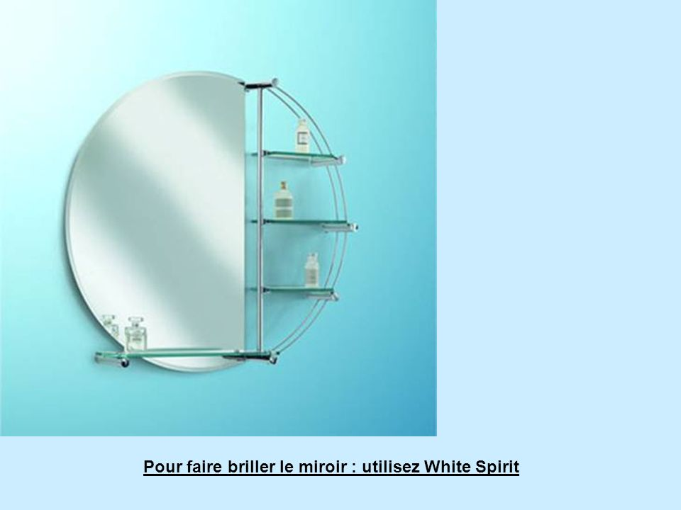 Pour faire briller le miroir : utilisez White Spirit