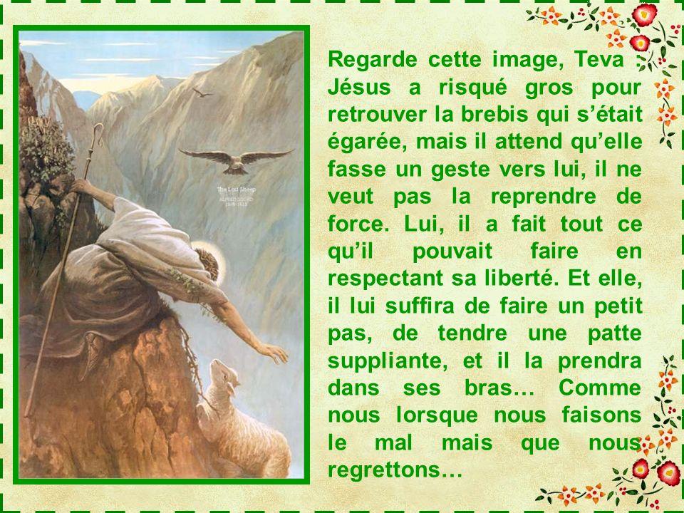 Regarde cette image, Teva : Jésus a risqué gros pour retrouver la brebis qui sétait égarée, mais il attend quelle fasse un geste vers lui, il ne veut pas la reprendre de force.