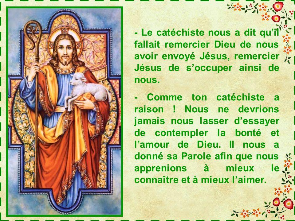 - Le catéchiste nous a dit quil fallait remercier Dieu de nous avoir envoyé Jésus, remercier Jésus de soccuper ainsi de nous.