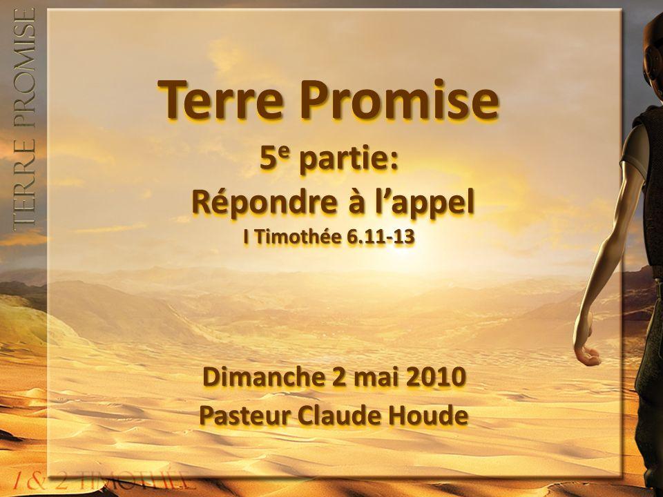 Terre Promise 5 e partie: Répondre à lappel I Timothée 6.11-13 Dimanche 2 mai 2010 Pasteur Claude Houde Dimanche 2 mai 2010 Pasteur Claude Houde