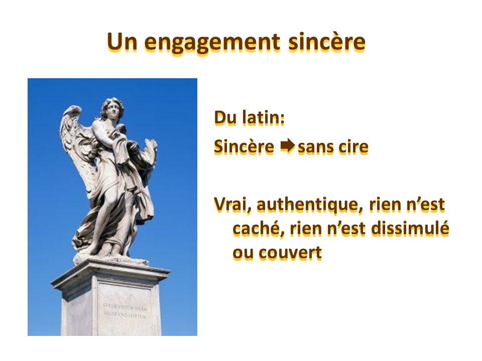 Un engagement sincère Du latin: Sincère sans cire Vrai, authentique, rien nest caché, rien nest dissimulé ou couvert