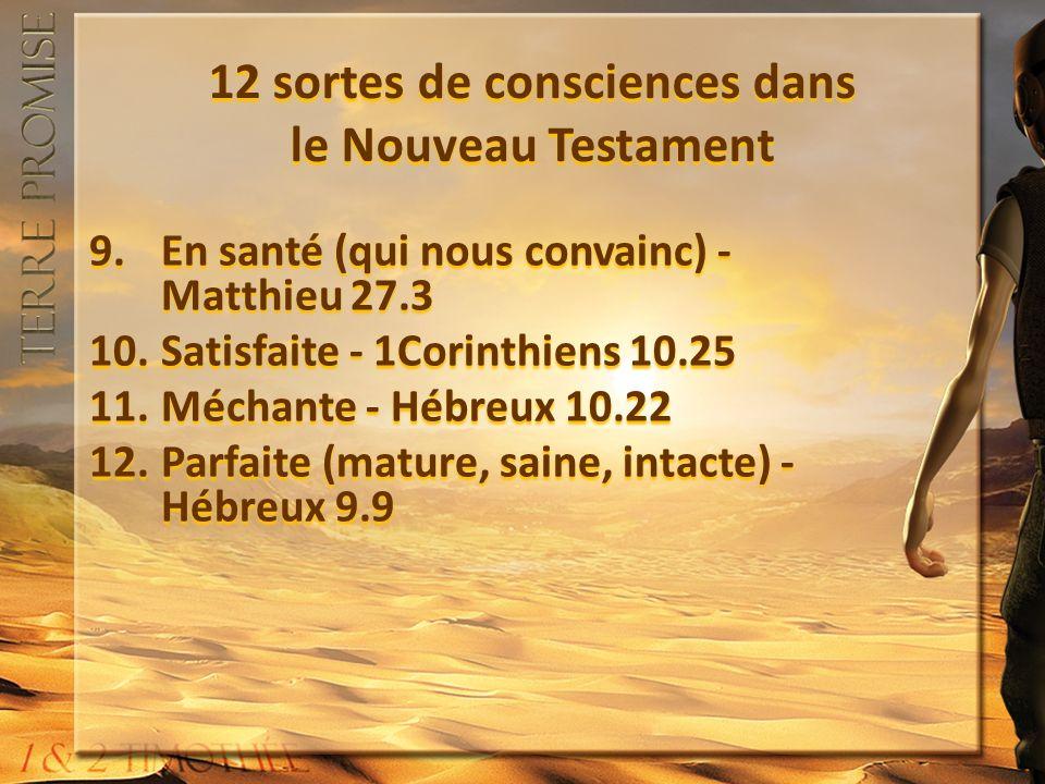 12 sortes de consciences dans le Nouveau Testament 9.En santé (qui nous convainc) - Matthieu 27.3 10.Satisfaite - 1Corinthiens 10.25 11.Méchante - Hébreux 10.22 12.Parfaite (mature, saine, intacte) - Hébreux 9.9 9.En santé (qui nous convainc) - Matthieu 27.3 10.Satisfaite - 1Corinthiens 10.25 11.Méchante - Hébreux 10.22 12.Parfaite (mature, saine, intacte) - Hébreux 9.9