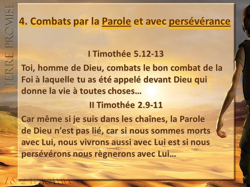 4. Combats par la Parole et avec persévérance I Timothée 5.12-13 Toi, homme de Dieu, combats le bon combat de la Foi à laquelle tu as été appelé devan