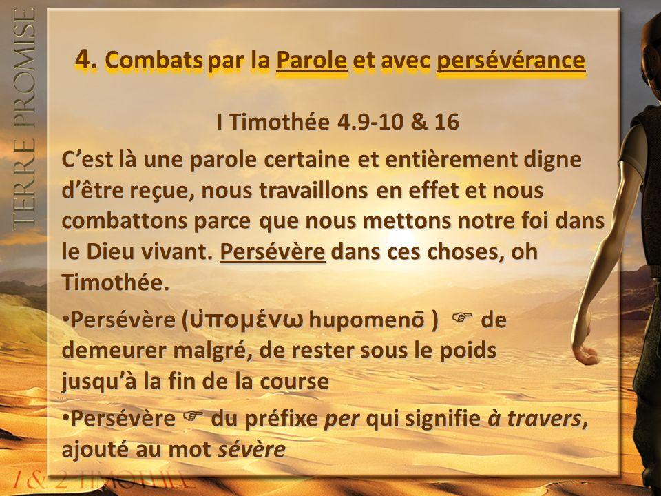 4. Combats par la Parole et avec persévérance I Timothée 4.9-10 & 16 Cest là une parole certaine et entièrement digne dêtre reçue, nous travaillons en