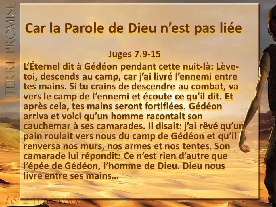 Car la Parole de Dieu nest pas liée Juges 7.9-15 LÉternel dit à Gédéon pendant cette nuit-là: Lève- toi, descends au camp, car jai livré lennemi entre tes mains.