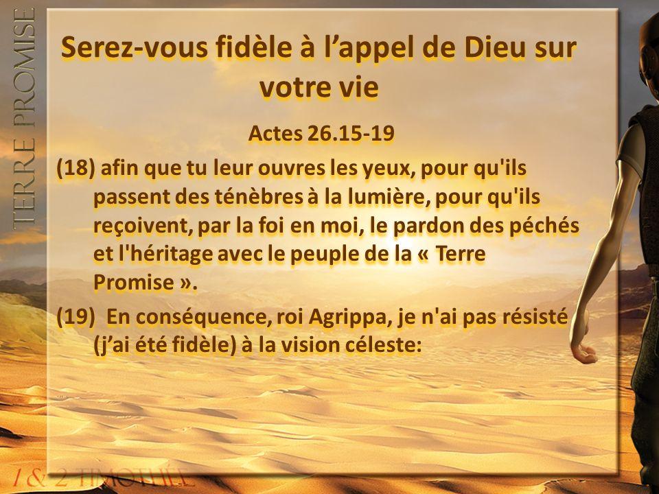 Serez-vous fidèle à lappel de Dieu sur votre vie Actes 26.15-19 (18) afin que tu leur ouvres les yeux, pour qu ils passent des ténèbres à la lumière, pour qu ils reçoivent, par la foi en moi, le pardon des péchés et l héritage avec le peuple de la « Terre Promise ».