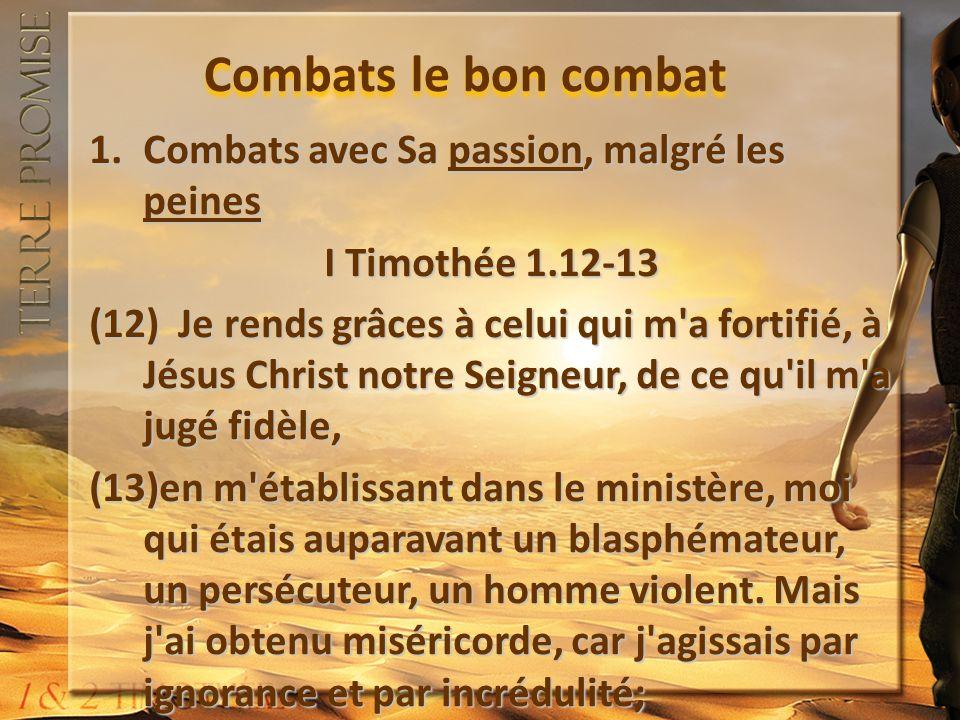 Combats le bon combat 1.Combats avec Sa passion, malgré les peines I Timothée 1.16-17 (16) afin que Jésus Christ fît voir en moi le premier toute sa patience, pour que je serve d exemple à ceux qui vont croire en lui pour la vie éternelle.