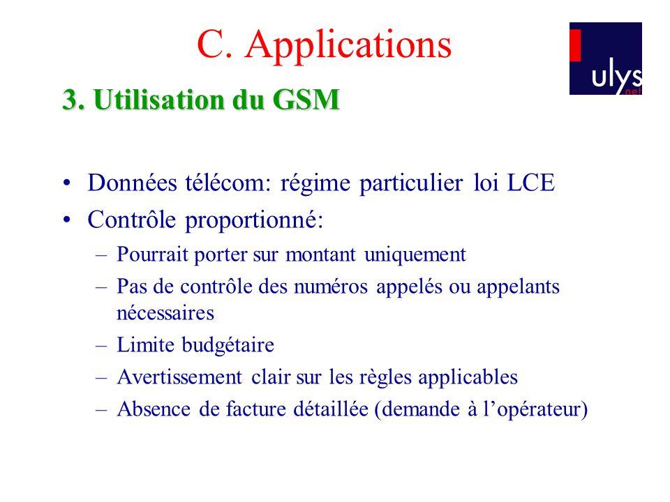 C. Applications 3. Utilisation du GSM Données télécom: régime particulier loi LCE Contrôle proportionné: –Pourrait porter sur montant uniquement –Pas