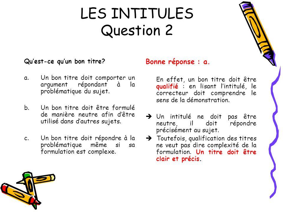 LES INTITULES Question 2 Quest-ce quun bon titre? a.Un bon titre doit comporter un argument répondant à la problématique du sujet. b.Un bon titre doit