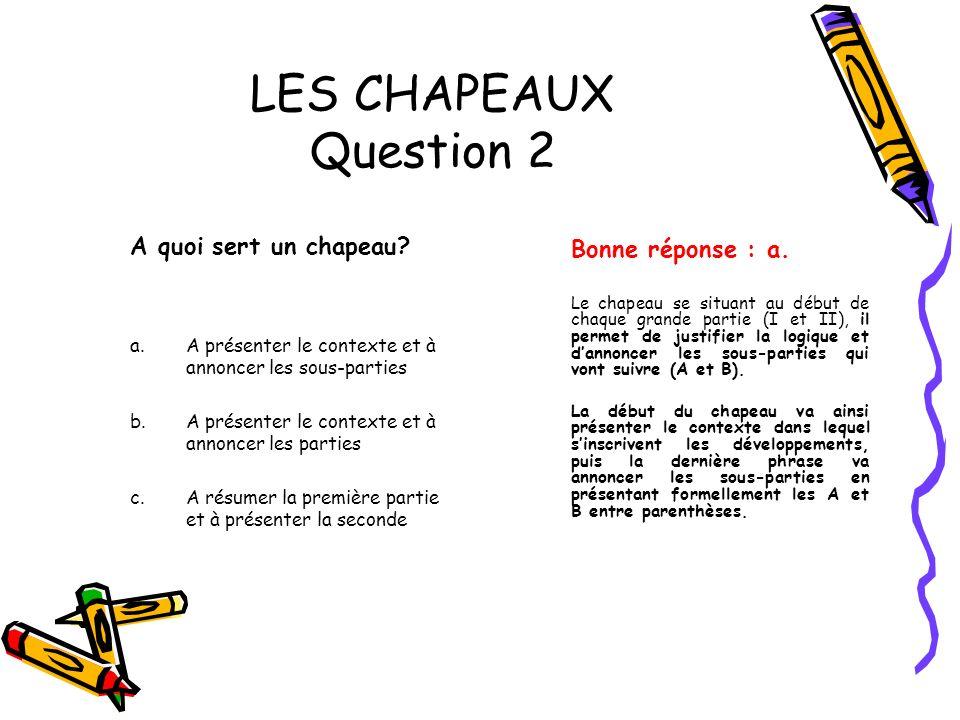 LES CHAPEAUX Question 2 A quoi sert un chapeau? a.A présenter le contexte et à annoncer les sous-parties b.A présenter le contexte et à annoncer les p