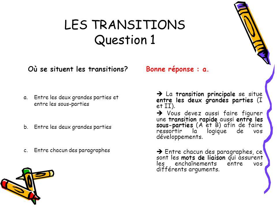 LES TRANSITIONS Question 1 Où se situent les transitions? a. Entre les deux grandes parties et entre les sous-parties b. Entre les deux grandes partie