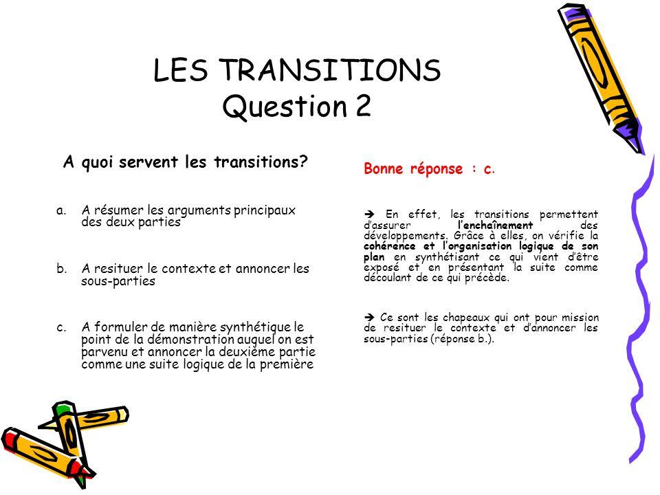 LES TRANSITIONS Question 2 A quoi servent les transitions? a. A résumer les arguments principaux des deux parties b. A resituer le contexte et annonce