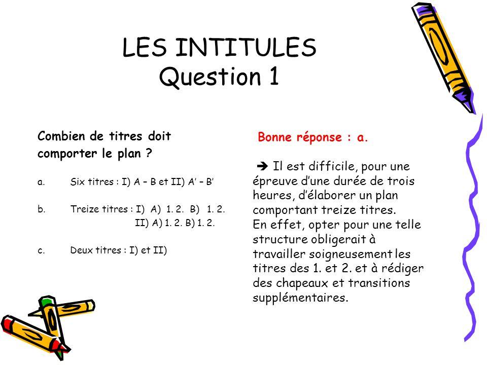LES INTITULES Question 1 Combien de titres doit comporter le plan ? a.Six titres : I) A – B et II) A – B b.Treize titres : I) A) 1. 2. B) 1. 2. II) A)