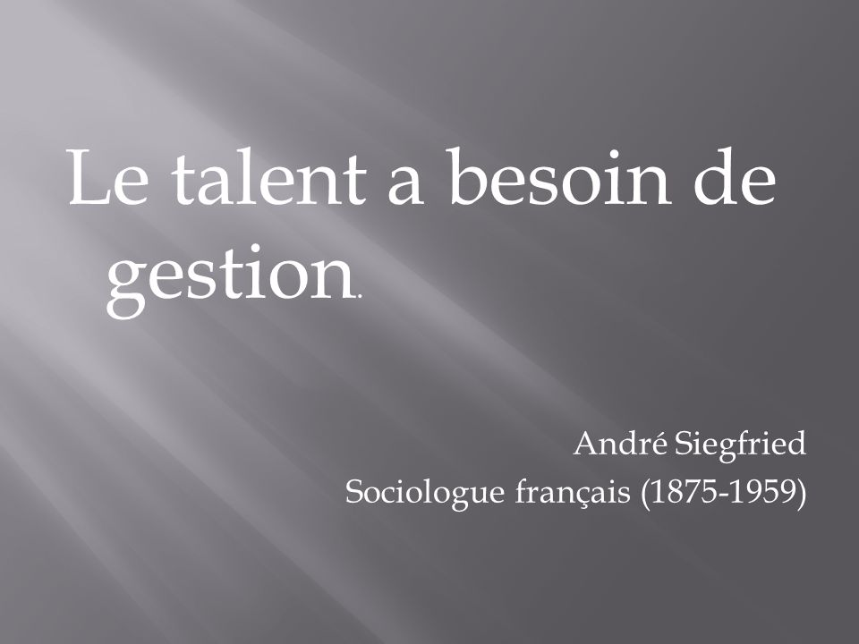Le talent a besoin de gestion. André Siegfried Sociologue français (1875-1959)