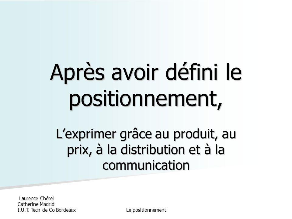 Laurence Chérel Catherine Madrid I.U.T. Tech de Co BordeauxLe positionnement Après avoir défini le positionnement, Lexprimer grâce au produit, au prix