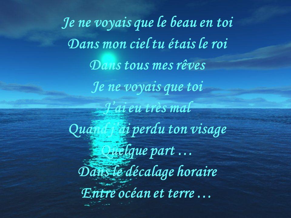 Je ne voyais que le beau en toi Dans mon ciel tu étais le roi Dans tous mes rêves Je ne voyais que toi Jai eu très mal Quand jai perdu ton visage Quelque part … Dans le décalage horaire Entre océan et terre …
