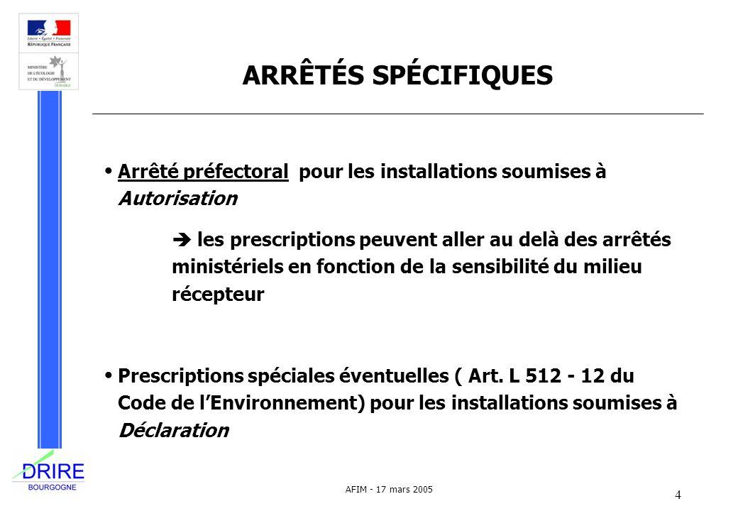 4 AFIM - 17 mars 2005 ARRÊTÉS SPÉCIFIQUES Arrêté préfectoral pour les installations soumises à Autorisation les prescriptions peuvent aller au delà de