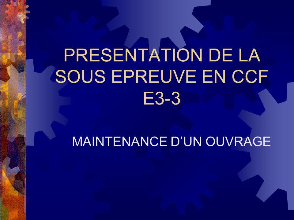 PRESENTATION DE LA SOUS EPREUVE EN CCF E3-3 MAINTENANCE DUN OUVRAGE