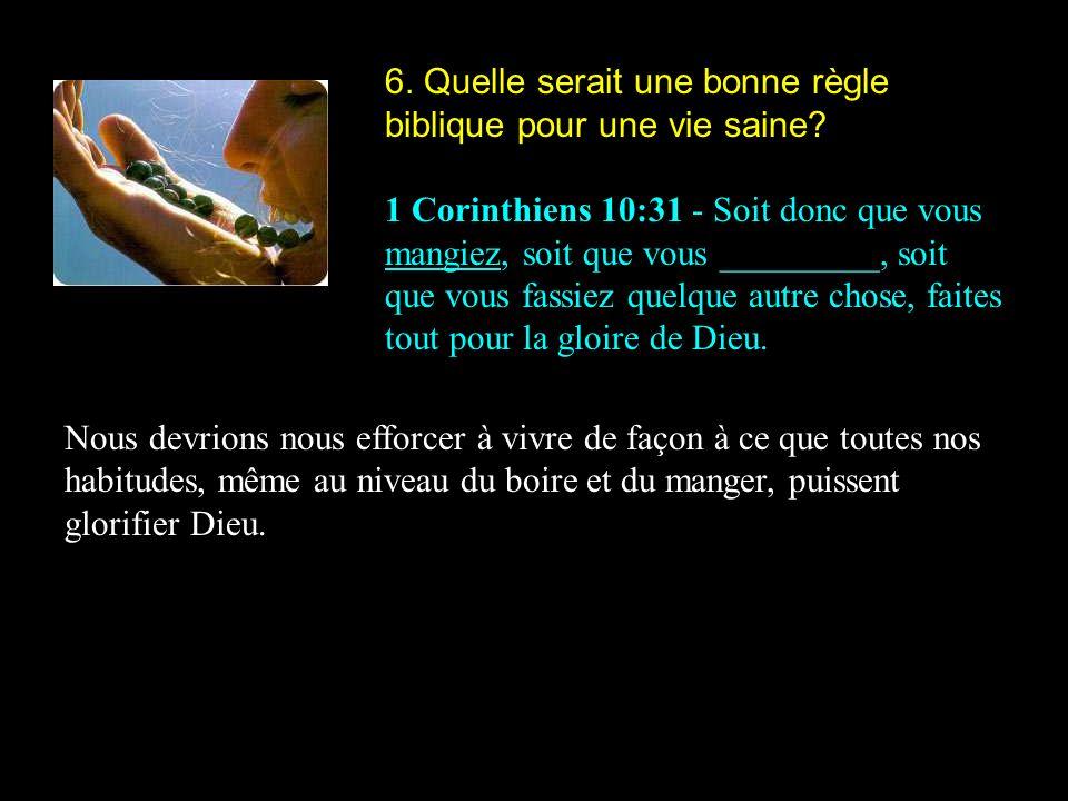 6. Quelle serait une bonne règle biblique pour une vie saine? 1 Corinthiens 10:31 - Soit donc que vous mangiez, soit que vous _________, soit que vous