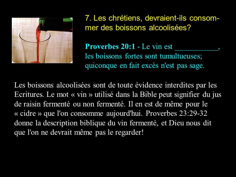 7. Les chrétiens, devraient-ils consom- mer des boissons alcoolisées? Proverbes 20:1 - Le vin est ___________, les boissons fortes sont tumultueuses;