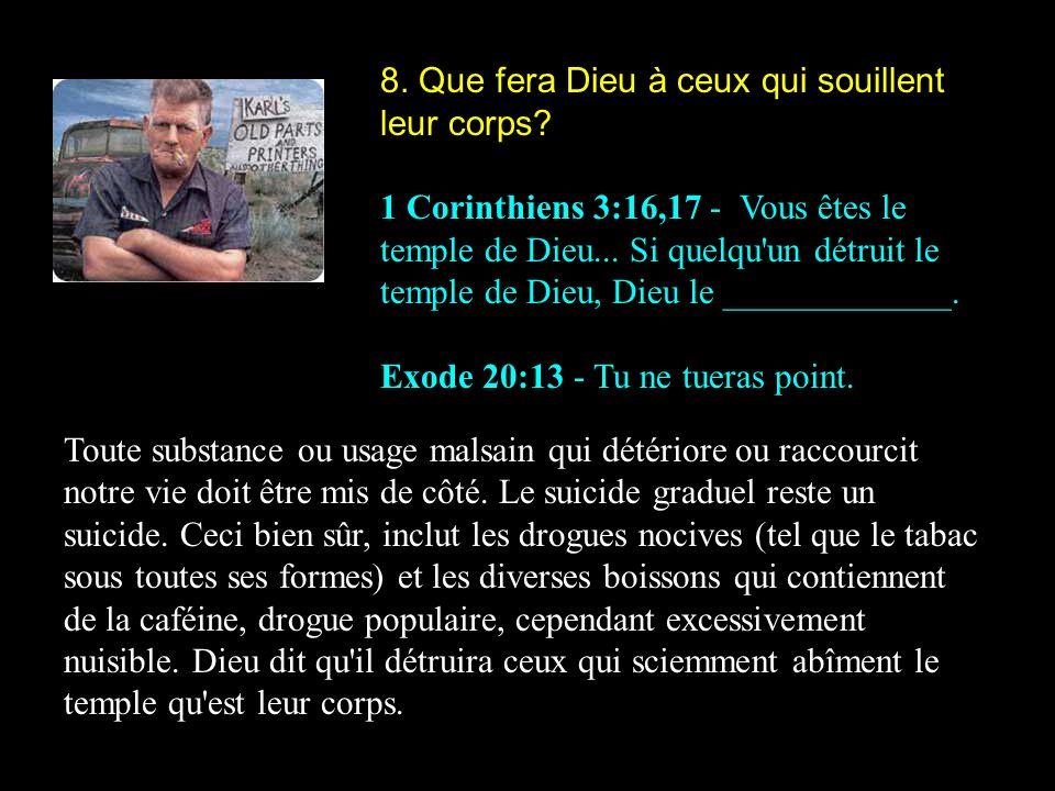 8. Que fera Dieu à ceux qui souillent leur corps? 1 Corinthiens 3:16,17 - Vous êtes le temple de Dieu... Si quelqu'un détruit le temple de Dieu, Dieu