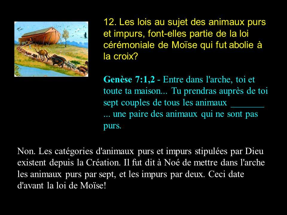 12. Les lois au sujet des animaux purs et impurs, font-elles partie de la loi cérémoniale de Moïse qui fut abolie à la croix? Genèse 7:1,2 - Entre dan