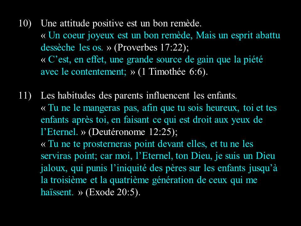 10)Une attitude positive est un bon remède. « Un coeur joyeux est un bon remède, Mais un esprit abattu dessèche les os. » (Proverbes 17:22); « Cest, e