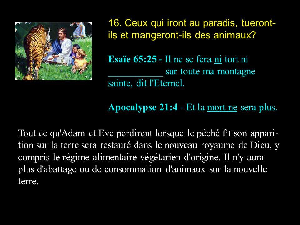 16. Ceux qui iront au paradis, tueront- ils et mangeront-ils des animaux? Esaïe 65:25 - Il ne se fera ni tort ni ___________ sur toute ma montagne sai