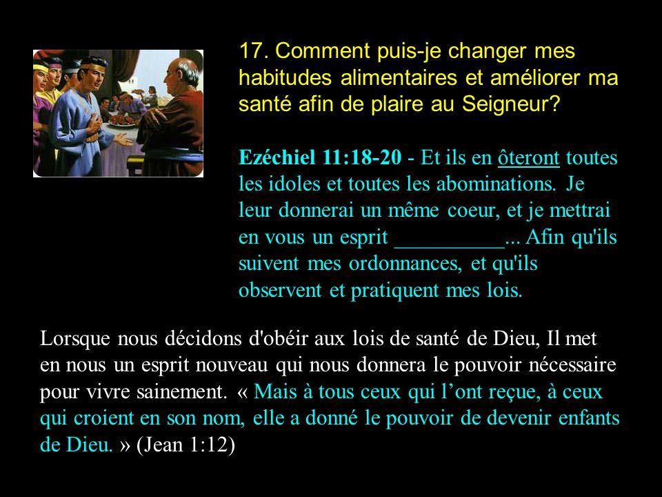 17. Comment puis-je changer mes habitudes alimentaires et améliorer ma santé afin de plaire au Seigneur? Ezéchiel 11:18-20 - Et ils en ôteront toutes