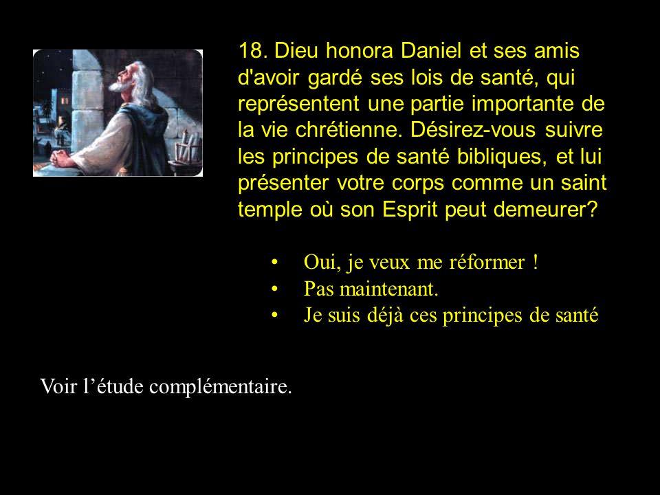 18. Dieu honora Daniel et ses amis d'avoir gardé ses lois de santé, qui représentent une partie importante de la vie chrétienne. Désirez-vous suivre l