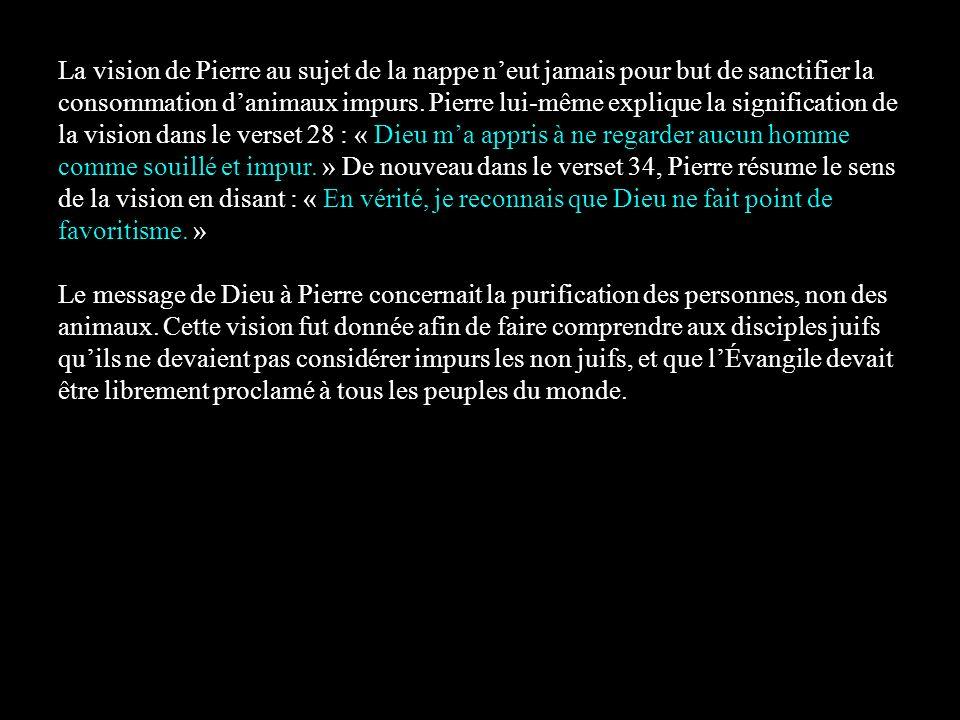 La vision de Pierre au sujet de la nappe neut jamais pour but de sanctifier la consommation danimaux impurs. Pierre lui-même explique la signification