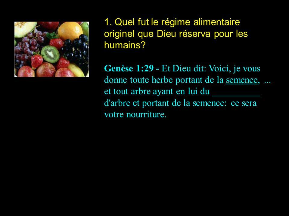 1. Quel fut le régime alimentaire originel que Dieu réserva pour les humains? Genèse 1:29 - Et Dieu dit: Voici, je vous donne toute herbe portant de l