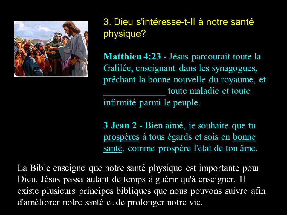 3. Dieu s'intéresse-t-Il à notre santé physique? Matthieu 4:23 - Jésus parcourait toute la Galilée, enseignant dans les synagogues, prêchant la bonne