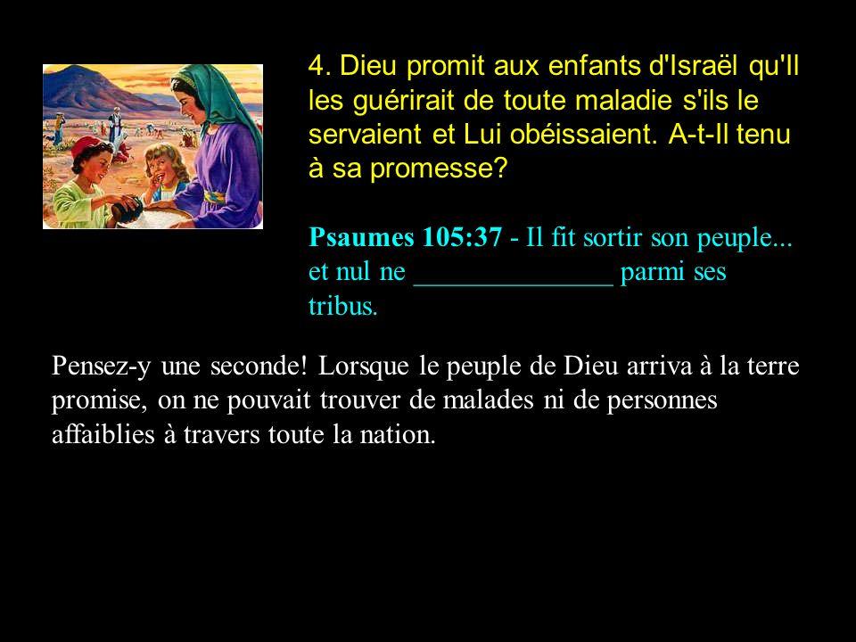4. Dieu promit aux enfants d'Israël qu'Il les guérirait de toute maladie s'ils le servaient et Lui obéissaient. A-t-Il tenu à sa promesse? Psaumes 105