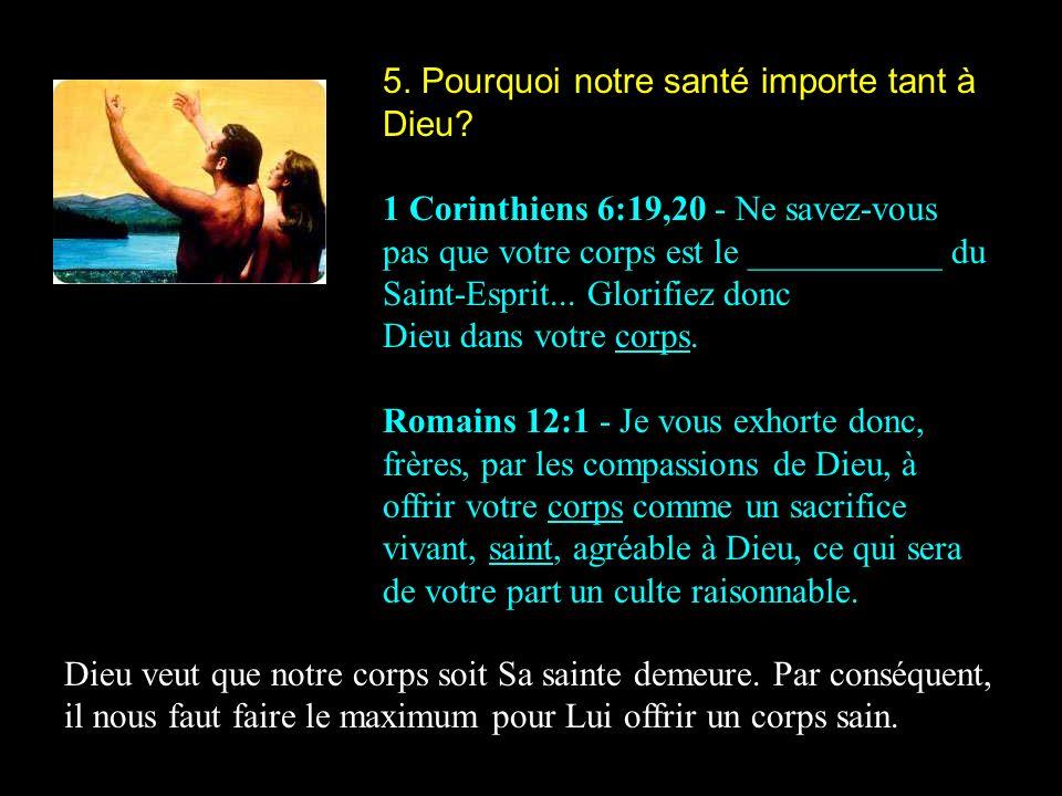 5. Pourquoi notre santé importe tant à Dieu? 1 Corinthiens 6:19,20 - Ne savez-vous pas que votre corps est le ___________ du Saint-Esprit... Glorifiez